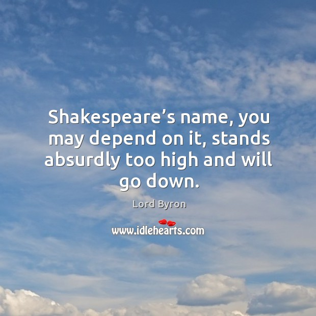 Image, Shakespeare's name, you may depend on it, stands absurdly too high and will go down.
