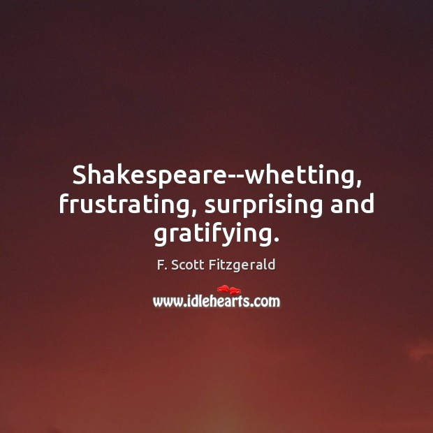 Shakespeare–whetting, frustrating, surprising and gratifying. F. Scott Fitzgerald Picture Quote