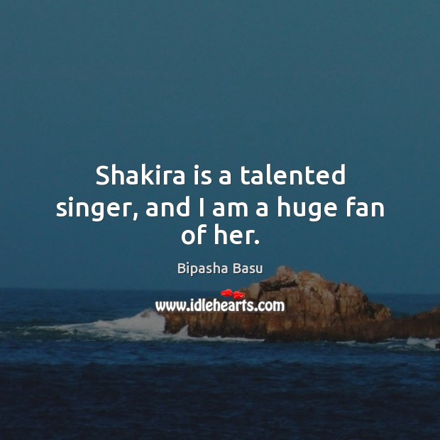 Shakira is a talented singer, and I am a huge fan of her. Bipasha Basu Picture Quote