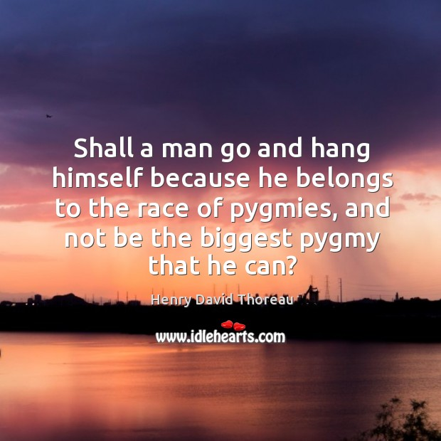Shall a man go and hang himself because he belongs to the race of pygmies, and not be the biggest pygmy that he can? Image