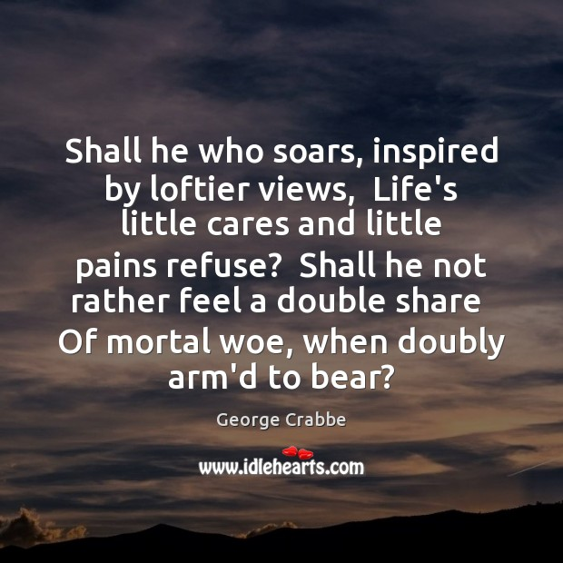 Shall he who soars, inspired by loftier views,  Life's little cares and George Crabbe Picture Quote