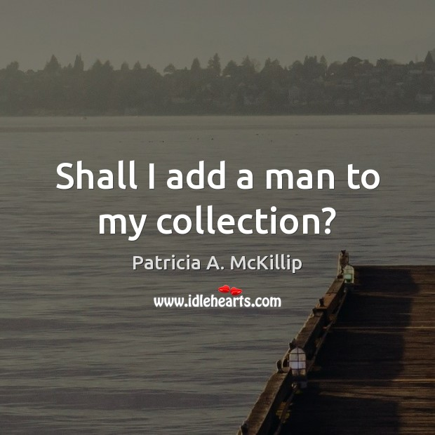 Shall I add a man to my collection? Patricia A. McKillip Picture Quote