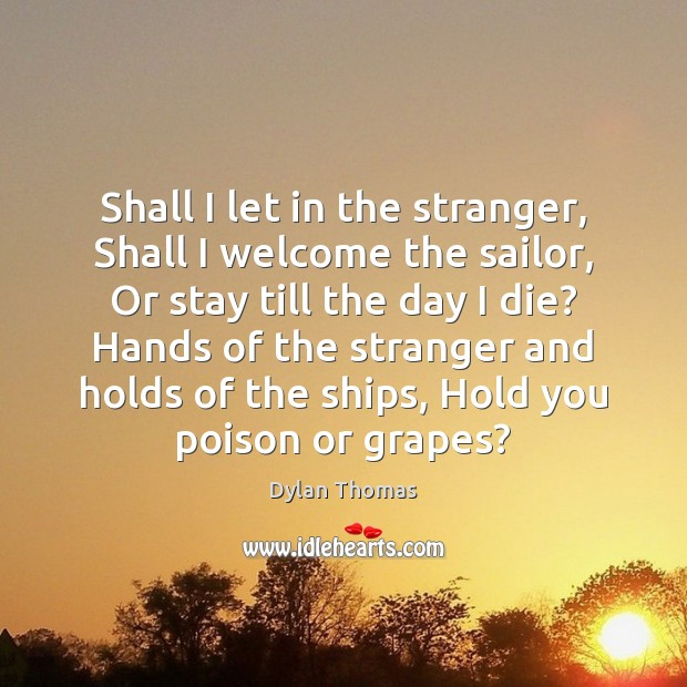Shall I let in the stranger, Shall I welcome the sailor, Or Dylan Thomas Picture Quote