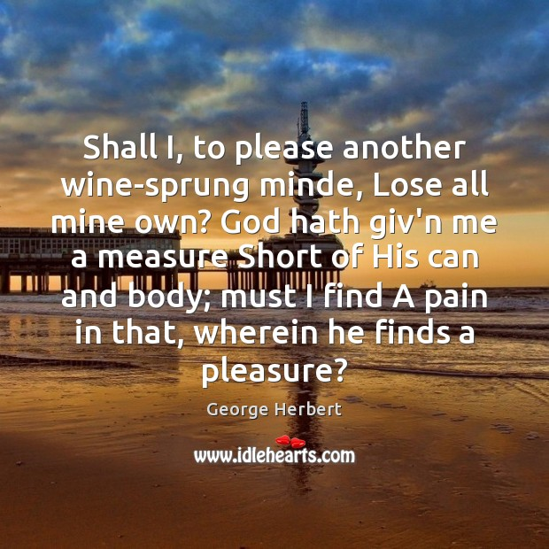 Shall I, to please another wine-sprung minde, Lose all mine own? God George Herbert Picture Quote