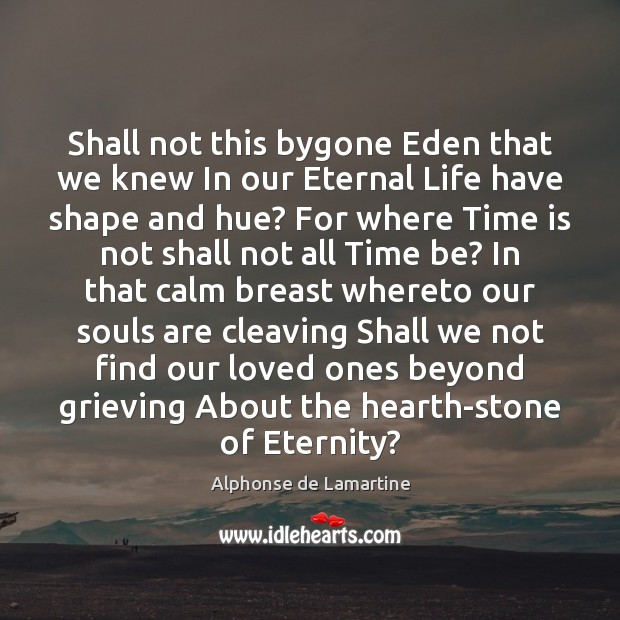Shall not this bygone Eden that we knew In our Eternal Life Alphonse de Lamartine Picture Quote