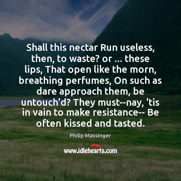 Image, Shall this nectar Run useless, then, to waste? or … these lips, That