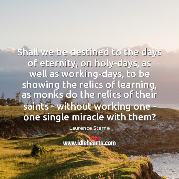 Shall we be destined to the days of eternity, on holy-days, as Laurence Sterne Picture Quote
