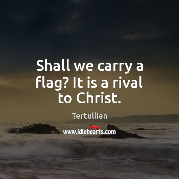 Shall we carry a flag? It is a rival to Christ. Image