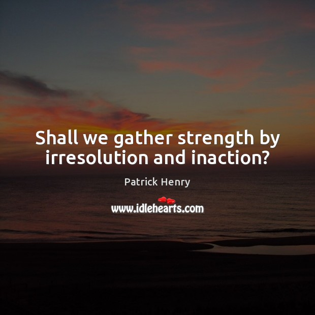 Image, Shall we gather strength by irresolution and inaction?