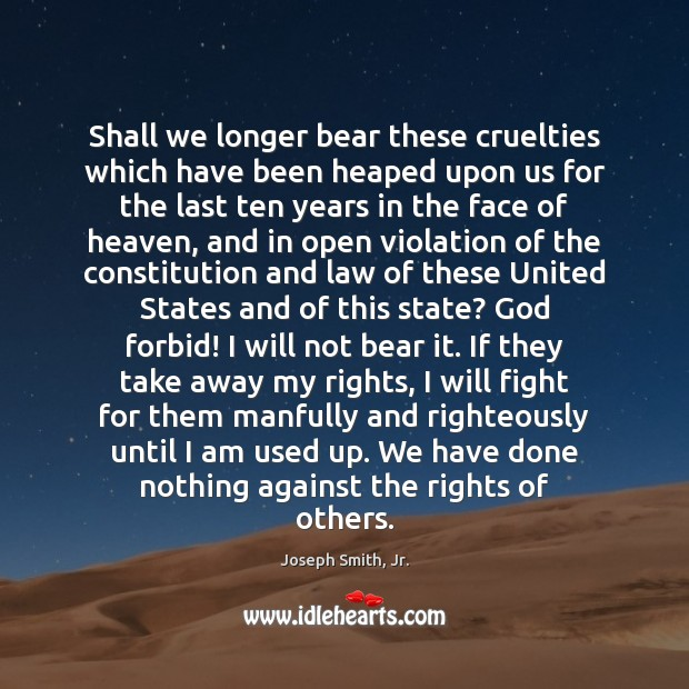 Shall we longer bear these cruelties which have been heaped upon us Joseph Smith, Jr. Picture Quote