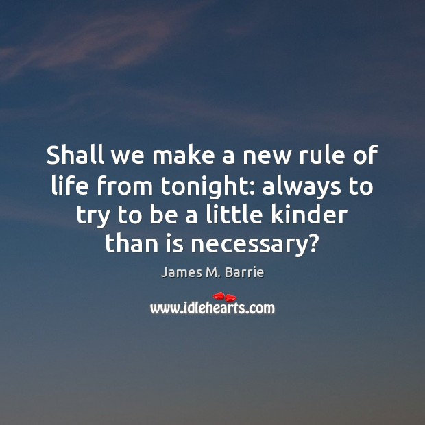 Shall we make a new rule of life from tonight: always to James M. Barrie Picture Quote