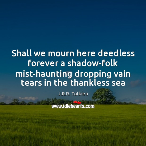Shall we mourn here deedless forever a shadow-folk mist-haunting dropping vain tears Image