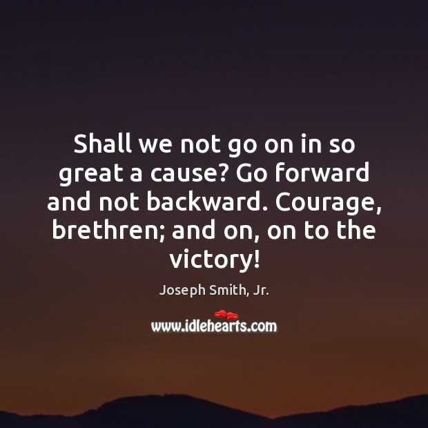 Shall we not go on in so great a cause? Go forward Image