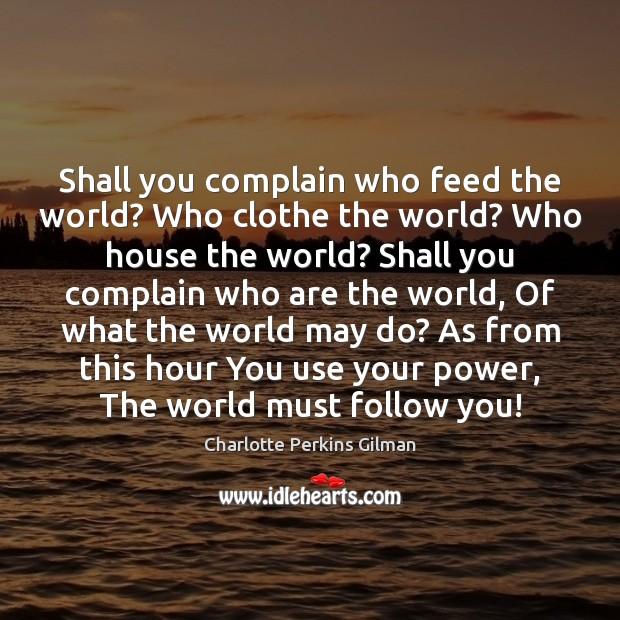 Image, Shall you complain who feed the world? Who clothe the world? Who