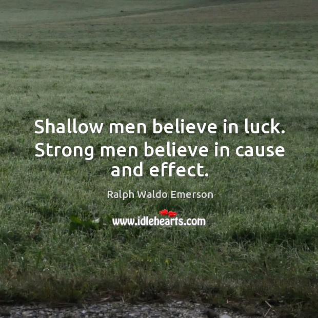 Shallow men believe in luck. Strong men believe in cause and effect. Image