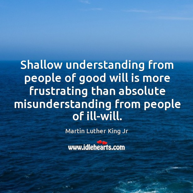 Shallow understanding from people of good will is more frustrating than absolute misunderstanding from people of ill-will. Image