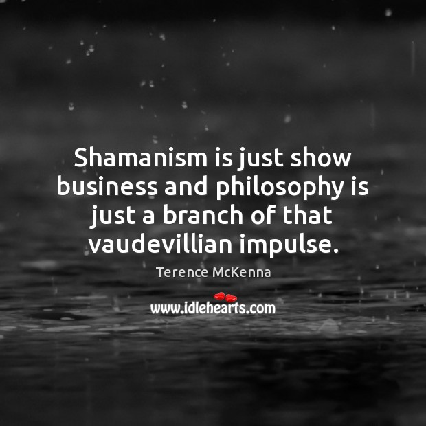 Shamanism is just show business and philosophy is just a branch of Image