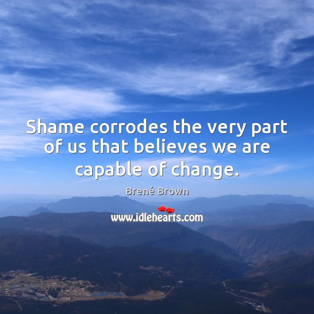 Image, Shame corrodes the very part of us that believes we are capable of change.