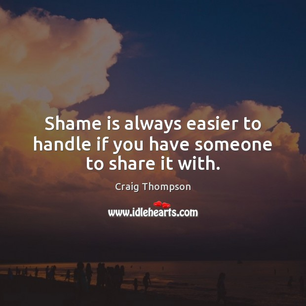Shame is always easier to handle if you have someone to share it with. Craig Thompson Picture Quote