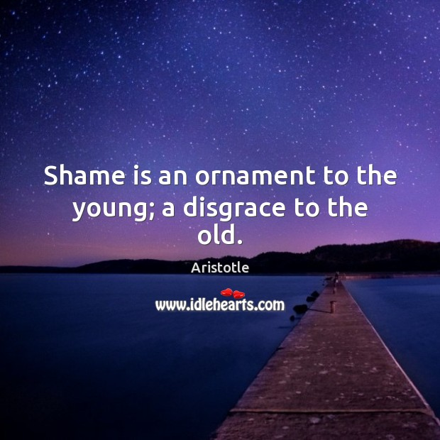 Shame is an ornament to the young; a disgrace to the old. Image