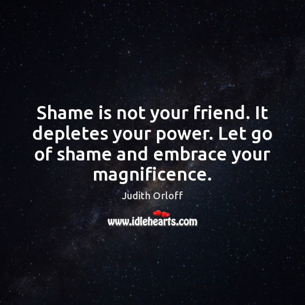 Shame is not your friend. It depletes your power. Let go of Image