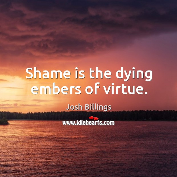 Shame is the dying embers of virtue. Image