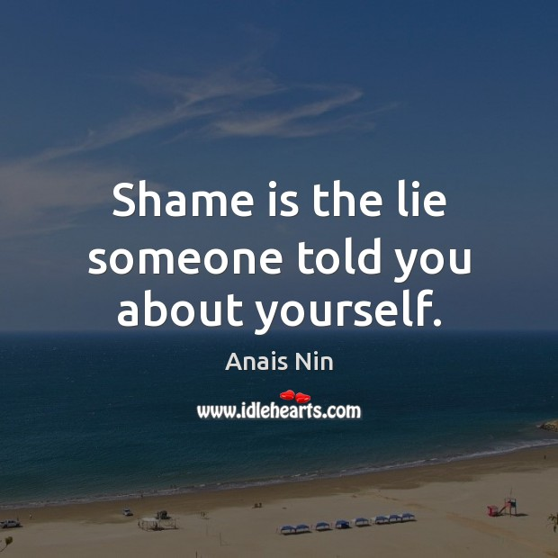 Shame is the lie someone told you about yourself. Anais Nin Picture Quote