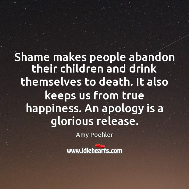 Shame makes people abandon their children and drink themselves to death. It Apology Quotes Image