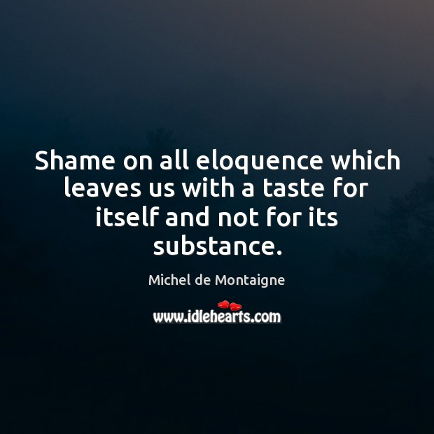 Image, Shame on all eloquence which leaves us with a taste for itself and not for its substance.