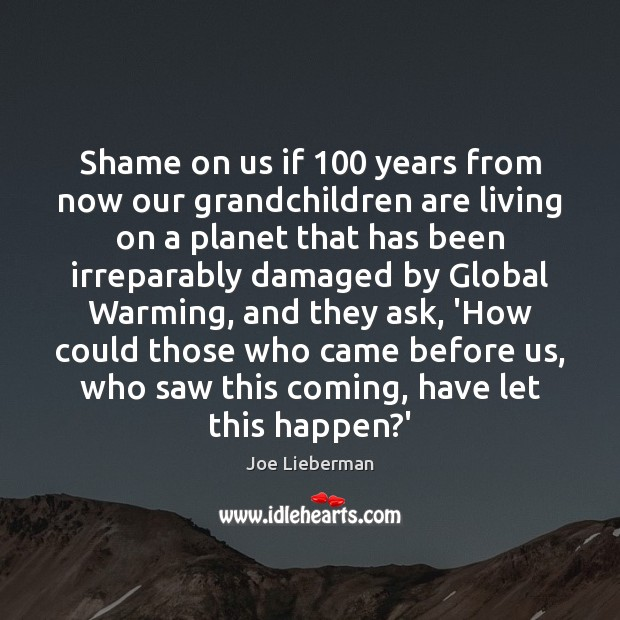 Shame on us if 100 years from now our grandchildren are living on Joe Lieberman Picture Quote