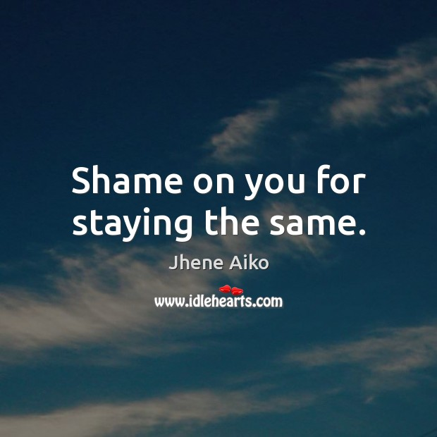 Shame on you for staying the same. Jhene Aiko Picture Quote
