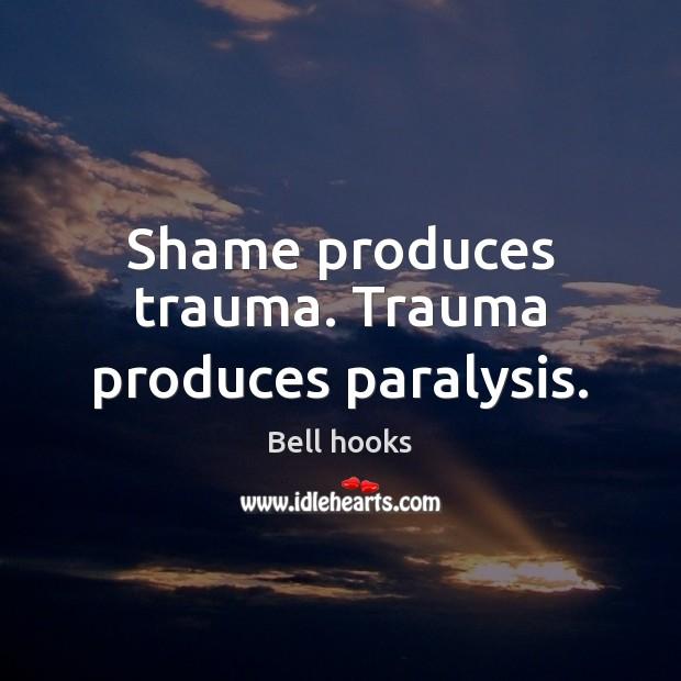 Image about Shame produces trauma. Trauma produces paralysis.