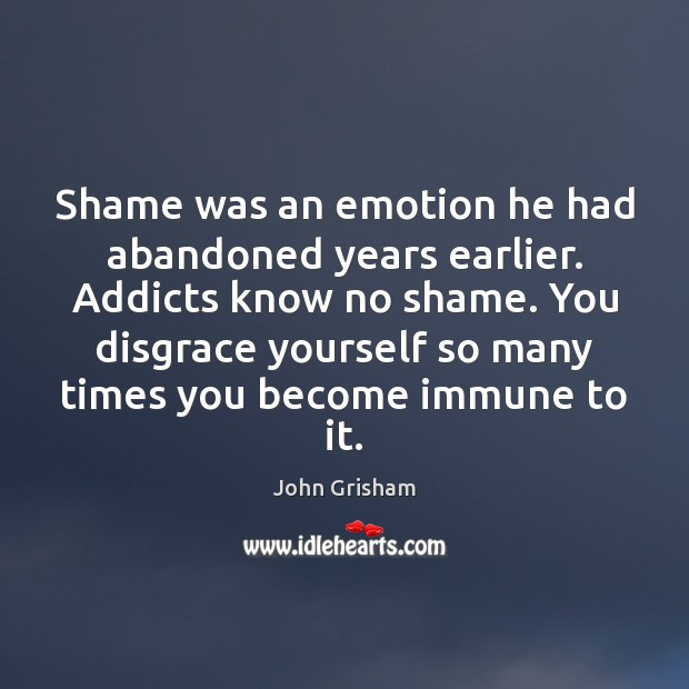 Shame was an emotion he had abandoned years earlier. Addicts know no Image