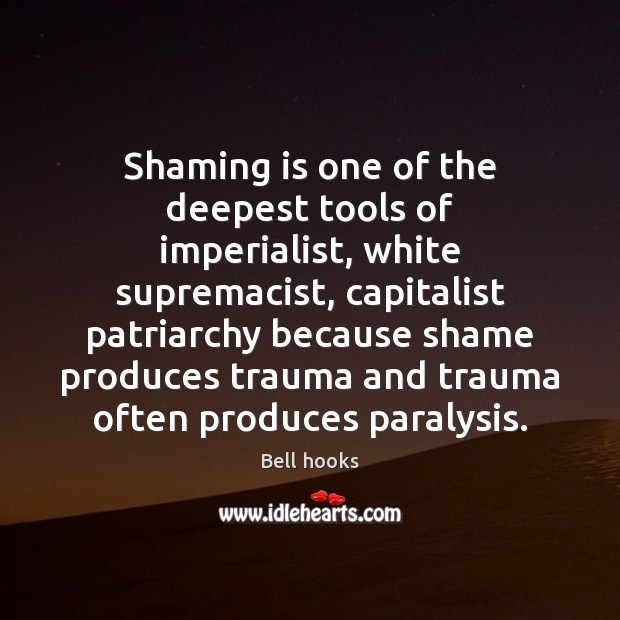 Shaming is one of the deepest tools of imperialist, white supremacist, capitalist Bell hooks Picture Quote