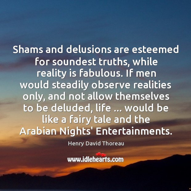 Shams and delusions are esteemed for soundest truths, while reality is fabulous. Image