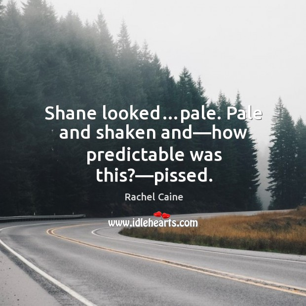 Image, Shane looked…pale. Pale and shaken and—how predictable was this?—pissed.