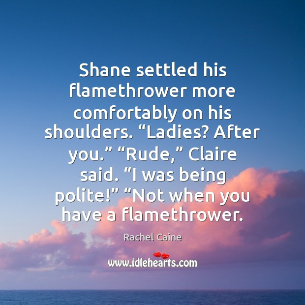 """Shane settled his flamethrower more comfortably on his shoulders. """"Ladies? After you."""" """" Image"""