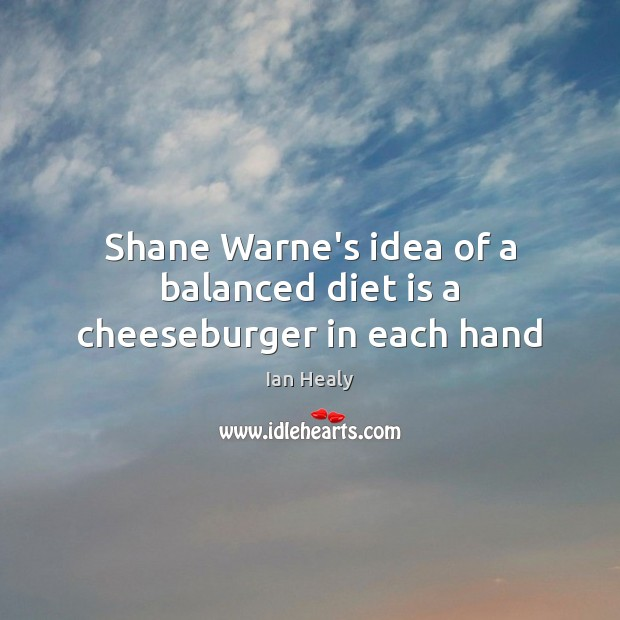 Shane Warne's idea of a balanced diet is a cheeseburger in each hand Diet Quotes Image