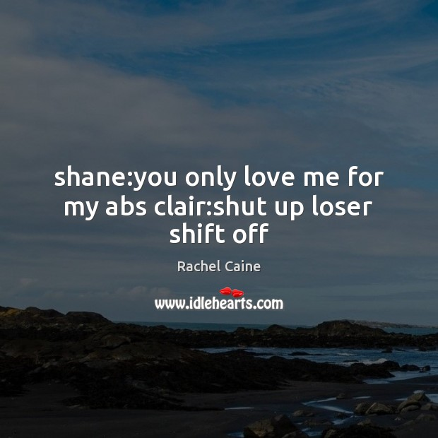 Shane:you only love me for my abs clair:shut up loser shift off Rachel Caine Picture Quote