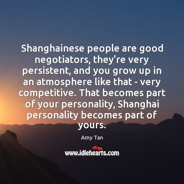 Shanghainese people are good negotiators, they're very persistent, and you grow up Image