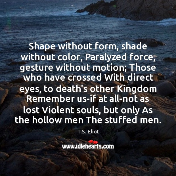 Shape without form, shade without color, Paralyzed force, gesture without motion; Those T.S. Eliot Picture Quote