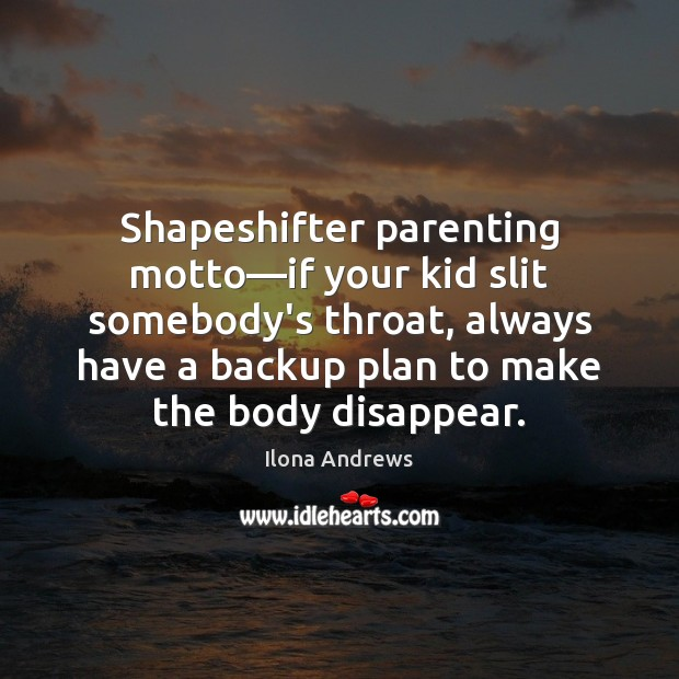 Shapeshifter parenting motto—if your kid slit somebody's throat, always have a Ilona Andrews Picture Quote