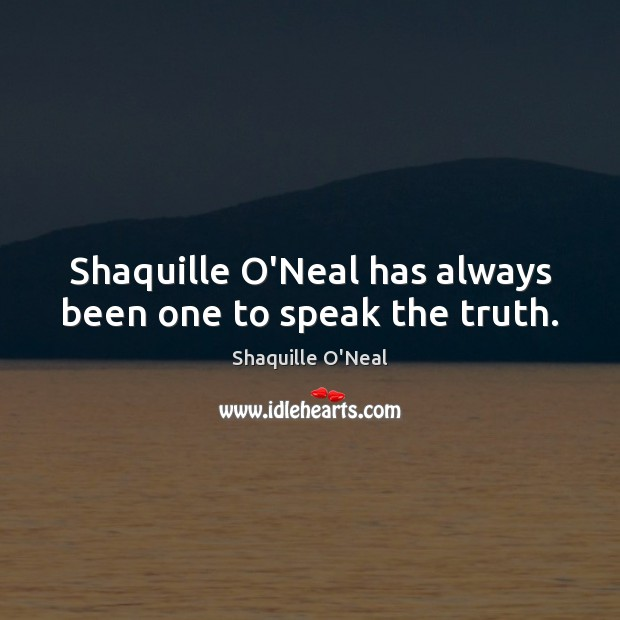 Shaquille O'Neal has always been one to speak the truth. Shaquille O'Neal Picture Quote
