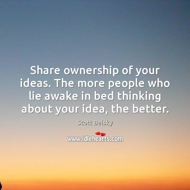 Share ownership of your ideas. The more people who lie awake in Scott Belsky Picture Quote