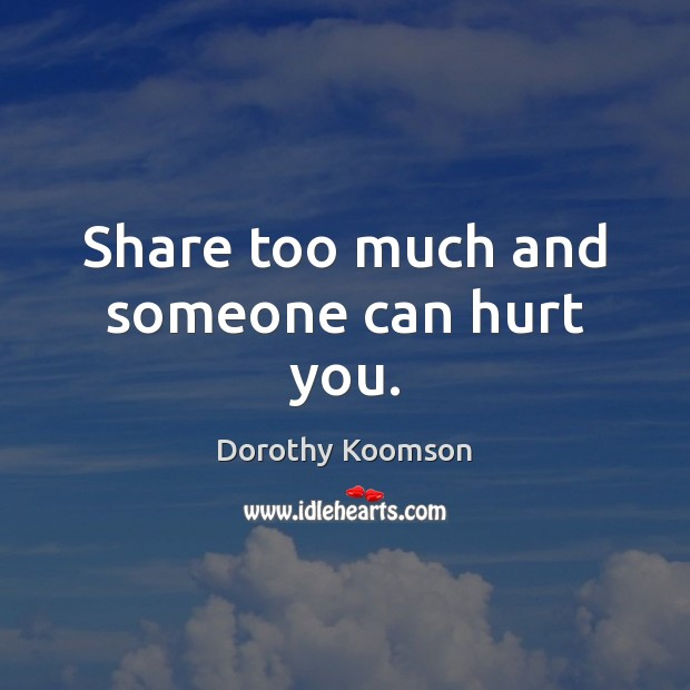 Share too much and someone can hurt you. Dorothy Koomson Picture Quote