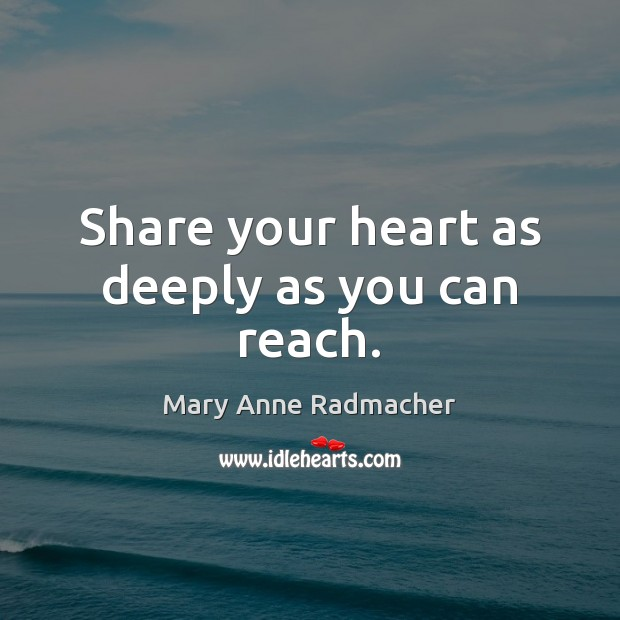 Share your heart as deeply as you can reach. Mary Anne Radmacher Picture Quote