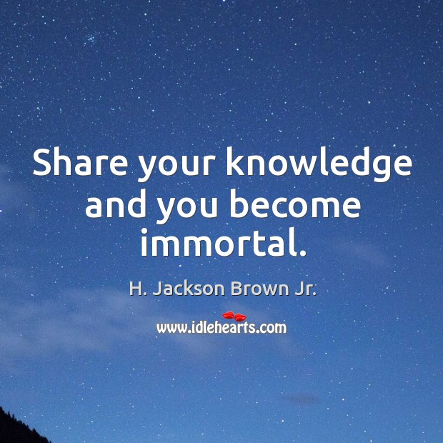 Image, Share your knowledge and you become immortal.