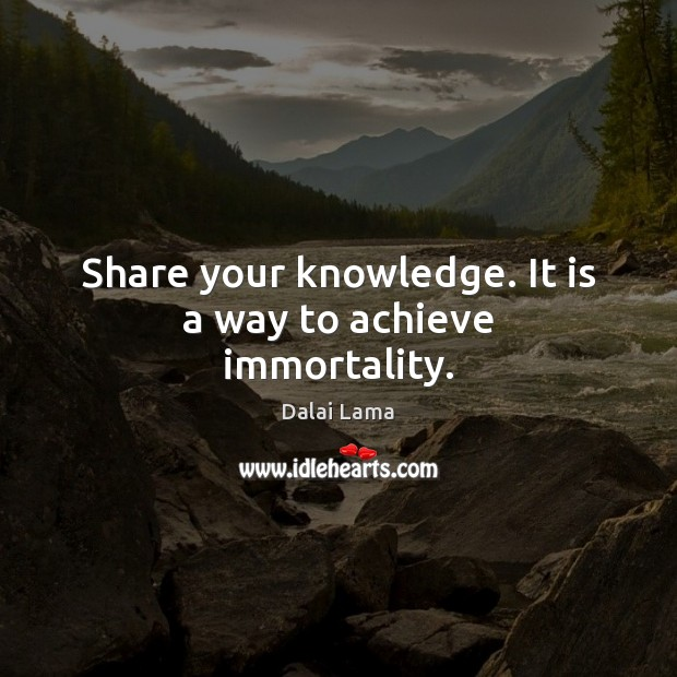 Image, Share your knowledge. It is a way to achieve immortality.