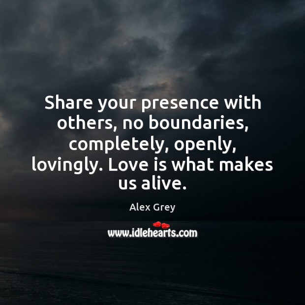 Share your presence with others, no boundaries, completely, openly, lovingly. Love is Image