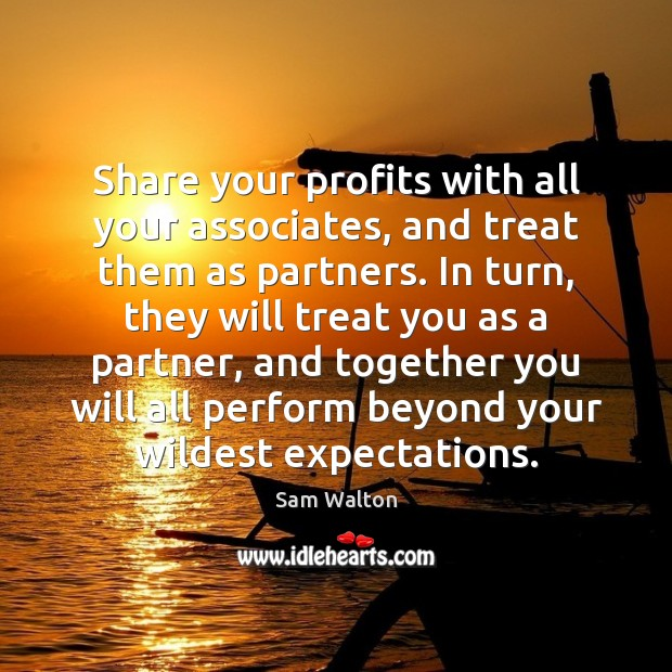 Image, Share your profits with all your associates, and treat them as partners.
